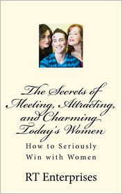 The Secrets of Meeting, Attracting, and Charming Today's Women: How to Seriously Win with Women - Richard Tausch