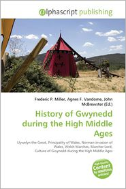 History of Gwynedd during the High Middle Ages - Miller Frederic P. (Editor), Vandome Agnes F. (Editor), McBrewster John (Editor)