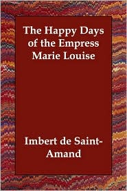 Happy Days Of The Empress Marie Louise - Imbert de Saint-Amand