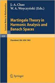 Martingale Theory in Harmonic Analysis and Banach Spaces: Proceedings of the NSF-CBMS Conference Held at the Cleveland State University, Cleveland, Ohio, July 13-17, 1981 - J.-A. Chao (Editor), W.A. Woyczynski (Editor)