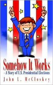 Somehow It Works: - A Story of U. S. Presidential Elections: - A Story of U. S. Presidential Elections