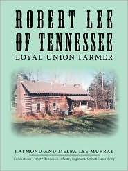 Robert Lee of Tennessee: Loyal Union Far - Raymond Murray, Melba Lee Murray, Alice Murray (Editor)