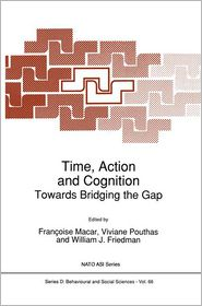 Time, Action and Cognition: Towards Bridging the Gap - Francoise Macar (Editor), William J. Friedman (Editor), V. Pouthas (Editor)