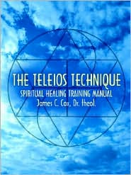 The Teleios Technique: Spiritual Healing Training Manual - James C. Cox