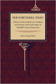 Old Schuylkill Tales: A History of Interesting Events, Traditions and Anecdotes of the Early Settlers of Schuylkill County, Pennsylvania - Ella Zerbey Elliott