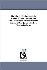 The Life of John Brainerd, the Brother of David Brainerd, and His Successor As Missionary to the Indians of New Jersey by Rev Thomas Brainerd - Thomas Brainerd