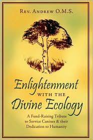 Enlightenment with the Divine Ecology: A Fund-Raising Tribute to Service Canines and their Dedication to Humanity - Andrew O. Rev Andrew O. M. S.