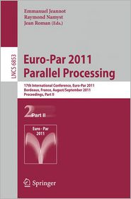 Euro-Par 2011 Parallel Processing: 17th International Euro-ParConference, Bordeaux, France, August 29 - September 2, 2011, Proceedings, Part II - Emmanuel Jeannot (Editor), Raymond Namyst (Editor), Jean Roman (Editor)