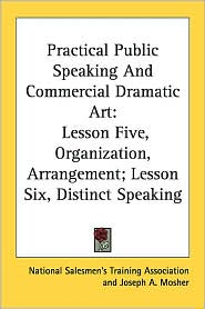 Practical Public Speaking and Commercial Dramatic Art: Lesson Five, Organization, Arrangement; Lesson Six, Distinct Speaking - National Salesmen's Training Association, Joseph A. Mosher