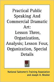 Practical Public Speaking and Commercial Dramatic Art: Lesson Three, Organization, Analysis; Lesson Four, Organization, Special Details - National Salesmen's Training Association, Joseph A. Mosher