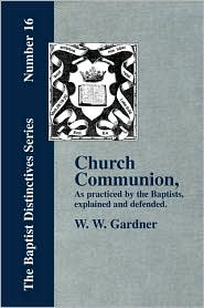 Church Communion As Practiced By The Baptists - W. W. Gardner