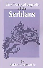 Hero Tales and Legends of the Serbians - Woislav M. Petrovitch, William Sewell (Illustrator), Preface by Chedo Miyatovich