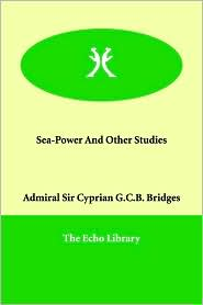 Sea-Power And Other Studies - Admiral Sir Cyprian G.C.B. Bridges
