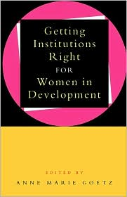 Getting Institutions Right For Women In Development - Anne-Marie Goetz (Editor)
