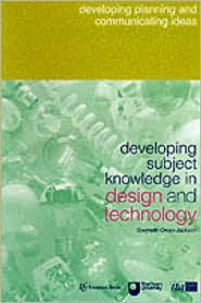Developing Subject Knowledge in Design and Technology: Developing, Planning and Communicating Ideas - Gwyneth Owen-Jackson