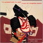 Time Present and Time Past: Images of a forgotten Master: Toyohara Kunichika (1835 - 1900) - Amy Reigle Newland, A. Perrie Reigle Newland