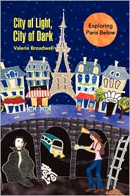 City of Light, City of Dark: Exploring Paris Below - Valerie Broadwell
