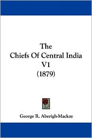 The Chiefs of Central India V1 (1879) - George R. Aberigh-MacKay