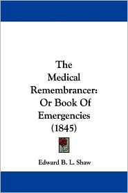 The Medical Remembrancer: Or Book of Emergencies (1845) - Edward B. L. Shaw
