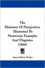 The Elements of Perspective: Illustrated by Numerous Examples and Diagrams (1866) - Aaron Edwin Penley