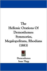 The Hellenic Orations of Demosthenes: Symmories, Megalopolitans, Rhodians (1883) - Demosthenes, Isaac Flagg