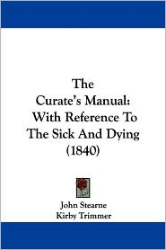 The Curate's Manual: With Reference to the Sick and Dying (1840) - John Stearne, Kirby Trimmer (Editor)
