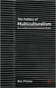 Politics of Multiculturalism: Race and Racism in Contemporary Britain - Ben Pitcher
