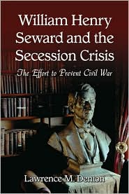 William Henry Seward and the Secession Crisis: The Effort to Prevent Civil War - Lawrence M. Denton