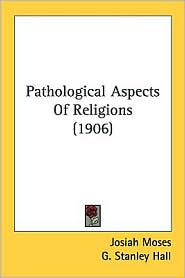 Pathological Aspects of Religions (1906) - Josiah Moses, G. Stanley Hall (Introduction)
