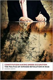 Constitution Making Under Occupation: The Politics of Imposed Revolution in Iraq - Andrew Arato