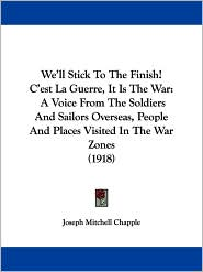 We'll Stick to the Finish! C'Est la Guerre, It Is the War: A Voice from the Soldiers and Sailors Overseas, People and Places Visited in the War Zones - Joseph Mitchell Chapple