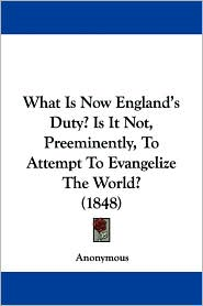 What Is Now England's Duty? Is It Not, Preeminently, to Attempt to Evangelize the World? - Anonymous