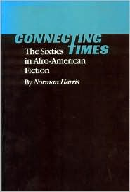 Connecting Times: The Sixties in Afro-American Fiction - Norman Harris