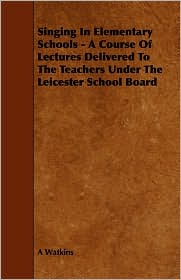 Singing In Elementary Schools - A Course Of Lectures Delivered To The Teachers Under The Leicester School Board - A Watkins