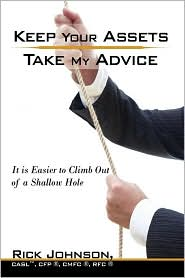 Keep Your Assets. Take My Advice.: It Is Easier to Climb Out of a Shallow Hole - Rick Johnson Casl Cfp Cmfc Rfc