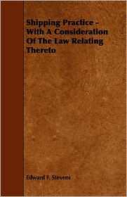 Shipping Practice - With A Consideration Of The Law Relating Thereto - Edward F. Stevens