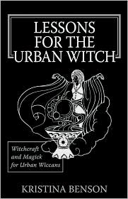 Lessons for the Urban Witch: Witchcraft and Magick for Urban Wiccans: Wicca and Magick for Modern Witches - Kristina Benson