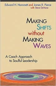 Making Shifts Without Making Waves: A Coach Approach to Soulful Leadership - Edward H. Hammett, James R. Pierce, With Stephen DeVane