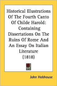 Historical Illustrations of the Fourth Canto of Childe Harold: Containing Dissertations on the Ruins of Rome and an Essay on Italian Literature (1818) - John Hobhouse