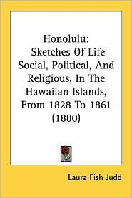 Honolulu: Sketches of Life Social, Political, and Religious, in the Hawaiian Islands, from 1828 to 1861 (1880) - Laura Fish Judd