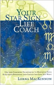 Your Star Sign Life Coach: Use Life Coaching Techniques to Maximize Your Star Sign's Potential and Create the Life You Want - Lorna MacKinnon