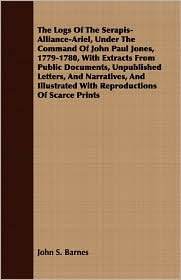The Logs Of The Serapis-Alliance-Ariel, Under The Command Of John Paul Jones, 1779-1780, With Extracts From Public Documents, Unpublished Letters, And Narratives, And Illustrated With Reproductions Of Scarce Prints - John S. Barnes
