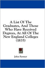 A List of the Graduates, and Those Who Have Received Degrees, at All of the New England Colleges (1835) - John Farmer (Editor)
