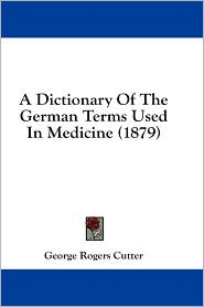 A Dictionary of the German Terms Used in Medicine (1879) - George Rogers Cutter