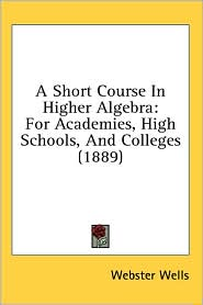A Short Course in Higher Algebra: For Academies, High Schools, and Colleges (1889) - Webster Wells