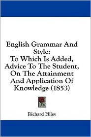 English Grammar and Style: To Which Is Added, Advice to the Student, on the Attainment and Application of Knowledge (1853) - Richard Hiley