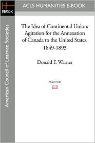 The Idea of Continental Union: Agitation for the Annexation of Canada to the United States, 1849-1893 - Donald F. Warner