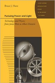 Pursuing Power and Light: Technology and Physics from James Watt to Albert Einstein - Bruce J. Hunt