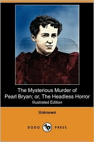 The Mysterious Murder Of Pearl Bryan; Or, The Headless Horror (Illustrated Edition) (Dodo Press) - Unknown