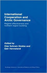 International Cooperation and Arctic Governance: Regime Effectiveness and Northern Region Building - Olav Schram Stokke, Geir Honneland